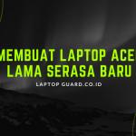 Read more about the article Membuat Laptop Acer Lama Serasa Baru