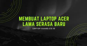 Membuat Laptop Acer Lama Serasa Baru