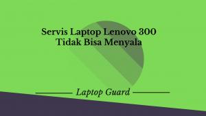 Servis Laptop Lenovo Idepad 300 Tidak Bisa Menyala