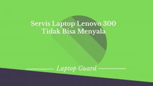 Read more about the article Servis Laptop Lenovo Idepad 300 Tidak Bisa Menyala