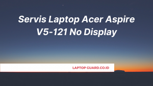 Read more about the article Servis Laptop Acer Aspire V5-121 No Display