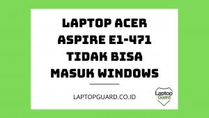 Read more about the article Servis Laptop Acer Aspire E1-471 Tidak Bisa Masuk Windows