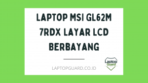 Read more about the article Servis Laptop MSI GL62M 7RDX Layar LCD Berbayang